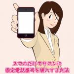 スマホだけでサロンに固定電話番号を導入する方法【地域限定】
